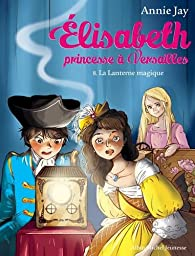 Elisabeth, Princesse à versailles, tome 8 : La lanterne magique par Annie Jay