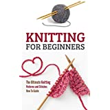 Knitting for Beginners: The Ultimate Knitting Patterns and Stitches How To Guide (English Edition)