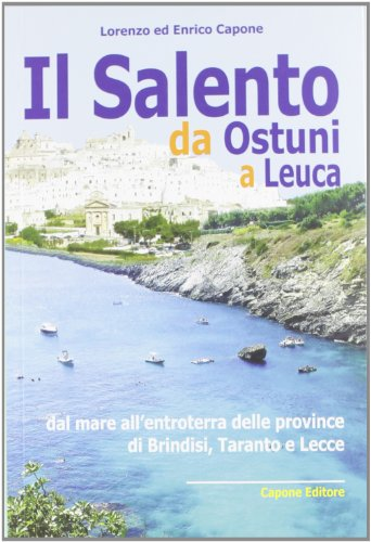 Il Salento da Ostuni a Leuca. Dal mare all'entroterra delle province di Brindisi, Taranto e Lecce