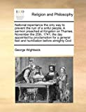 National repentance the only way to prevent the ruin of a sinful people. A sermon preached at Kingston on Thames, November the 25th, 1741, the day ... fast and humiliation before almighty God by George Wightwick (2010-06-16)