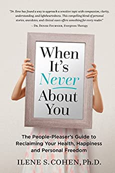 When It's Never About You: The People-Pleaser's Guide to Reclaiming Your Health, Happiness and Personal Freedom by [Cohen, Ilene]