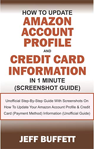 How To Update Amazon Account Profile And Credit Card Information In 1 Minute: Guide With Screenshots On How To Update Your Amazon Account Profile & Credit ... Method) Information (English Edition)