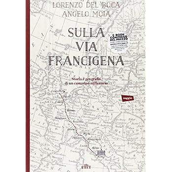 Sulla Via Francigena. Storia E Geografia Di Un Cammino Millenario
