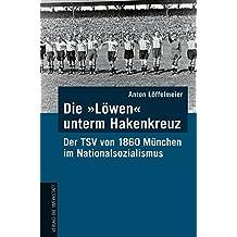 """Die """"Löwen"""" unterm Hakenkreuz: Der TSV von 1860 München im Nationalsozialismus"""
