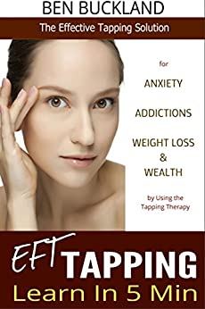 Tapping: Learn EFT in 5 Min - The Effective Tapping Solution for Anxiety, Addictions, Weight Loss & Wealth by Using the Tapping Therapy (English Edition) von [Buckland, Ben]