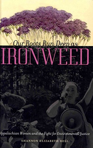 [Our Roots Run Deep as Ironweed: Appalachian Women and the Fight for Environmental Justice] (By: Shannon Elizabeth Bell) [published: October, 2013]