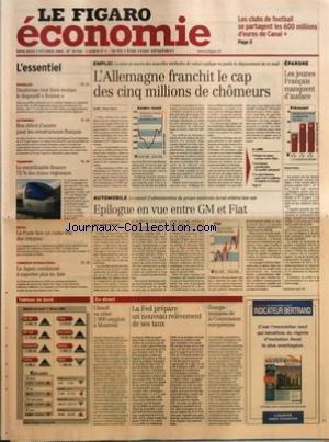 FIGARO ECONOMIE (LE) [No 18816] du 02/02/2005 - LES CLUBS DE FOOTBALL SE PARTAGENT LES 600 MILLIONS D'EUROS DE CANAL + - IMMOBILIRE - DAUBRESSE VEUT FAIRE EVOLUER LE DISPOSITIF ROBIEN AUTOMOBILE - BON DEBUT D'ANNEE POUR LES CONSTRUCTEURS FRANCAIS TRANSPORT - LE CONTRIBUABLE FINANCE 72 % DES TRAINS REGIONAUX SOCIAL - LA POSTE FACE AU CASSE-TETE DES RETRAITES COMMERCE INTERNATIONAL - LE JAPON CONDAMNE A EXPORTER PLUS EN ASIE EMPLOI - L'ALLEMAGNE FRANCHIT LE CAP DES CINQ MILLIONS DE CHOMEURS