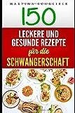 150 Leckere und Gesunde Rezepte für die Schwangerschaft - Martina Schreiber