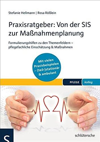 Praxisratgeber: Von der SIS zur Maßnahmenplanung: Formulierungshilfen zu den Themenfeldern - pflegefachliche Einschätzung & Maßnahmen. Mit vielen Praxisbeispielen ... (teil-)stationär & ambulant. (PFLEGE kolleg)