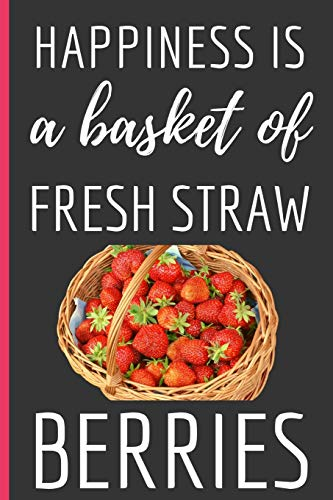 Happiness Is a Basket Of Fresh Straw Berries: Funny Novelty Strawberry Notebook / Lined Journal (6 x 9)