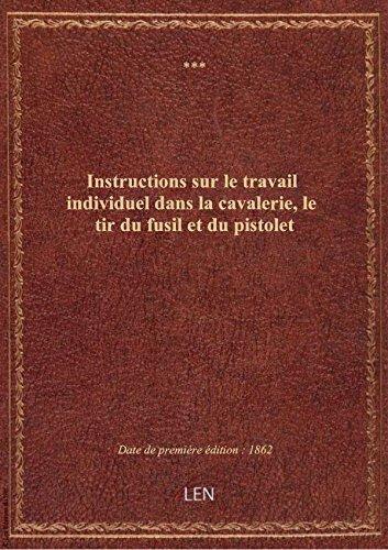 Instructions sur le travail individuel dans la cavalerie, le tir du fusil et du pistolet ; Traité su par XXX