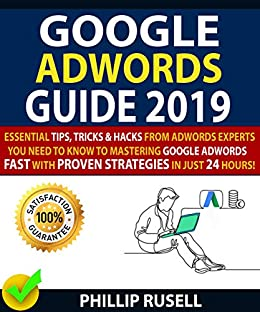 GOOGLE ADWORDS GUIDE 2019: Essential Tips, Tricks & Hacks From Adwords Experts You Need To Know To Mastering Google Adwords Fast With Proven Strategies In Just 24 Hours! by [Rusell , Phillip , Morris , Daniel ]