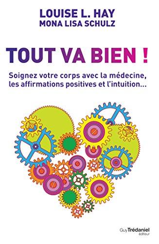 Tout va bien ! : Soignez votre corps avec la médecine, les affirmations positives et l'intuition... (Santé / Bien-êtreDéveloppement personnel)