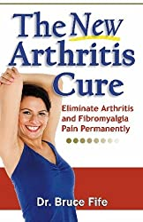 The New Arthritis Cure: Eliminate Arthritis and Fibromyalgia Pain Permanently by Dr. Bruce Fife ND (2009-10-01)
