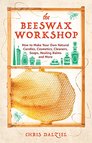 The Beeswax Workshop: How to Make Your Own Natural Candles, Cosmetics, Cleaners, Soaps, Healing Balms and More por Christine Dalziel