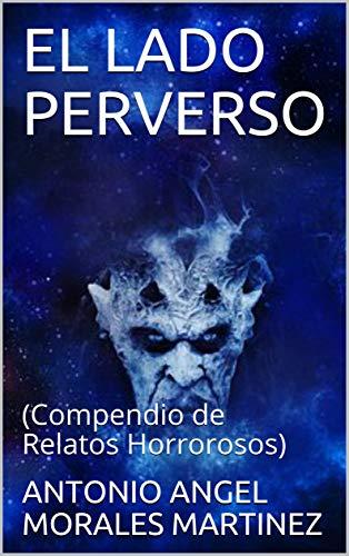 EL LADO PERVERSO: (Compendio de Relatos Horrorosos) por ANTONIO ANGEL MORALES MARTINEZ