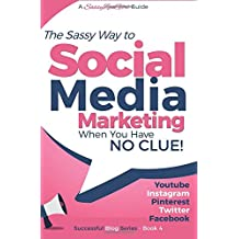 The Sassy Way to Social Media Marketing When You Have No Clue: Youtube, Instagram, Pinterest, Twitter, Facebook: Volume 4