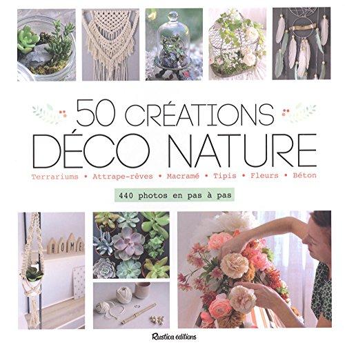 50 créations déco nature : terrariums, attrape-rêves, macramé, tipis, fleurs, béton