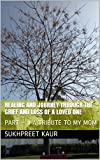 Healing and Journey through the grief and loss of a loved one: PART – II A TRIBUTE TO MY MOM