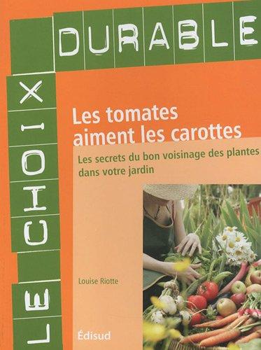 Les tomates aiment les carottes : Les secrets du bon voisinage des plantes dans votre jardin par Louise Riotte