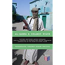 Al-Qaeda & Islamic State: History, Doctrine, Modus Operandi and U.S. Strategy to Degrade and Defeat Terrorism Conducted in the Name of Sunni Islam: Sunni ... for U.S. Government (English Edition)