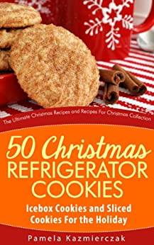 50 Christmas Refrigerator Cookies – Icebox Cookies and Sliced Cookies For the Holiday (The Ultimate Christmas Recipes and Recipes For Christmas Collection Book 8) by [Kazmierczak, Pamela]