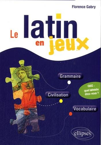 Le Latin en Jeux Grammaire Civilisation Vocabulaire par Florence Gabry
