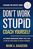 Don't Work Stupid, Coach Yourself: 40 Things Managers Won't Tell You. A Step by Step Guide to Coach Yourself (Coaching for Success Series, Band 1) - Mark A. Baggesen