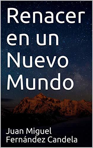 Renacer en un Nuevo Mundo por Juan Miguel Fernández Candela