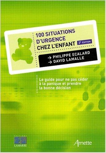 100 Situations d'urgence chez l'enfant : Le guide pour ne pas cder  la panique et prendre la bonne dcision de Philippe Ecalard ,David Lamalle ( 30 septembre 2008 )