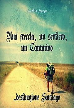 Una freccia, un sentiero, un Cammino: destinazione Santiago di [Margò, Sophia]