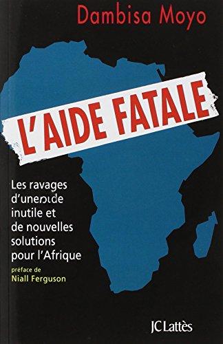 L'aide fatale : Les ravages d'une aide inutile et de nouvelles solutions pour l'Afrique par Dambisa Moyo