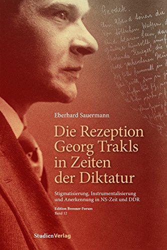 Die Rezeption Georg Trakls in Zeiten der Diktatur: Stigmatisierung, Instrumentalisierung und Anerkennung in NS-Zeit und DDR (Edition Brenner-Forum)