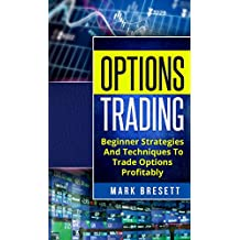 Options Trading: Beginner Strategies And Techniques To Trade Options Profitably (English Edition)