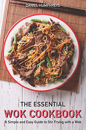 The Essential Wok Cookbook: A Simple and Easy Guide to Stir Frying with a Wok -