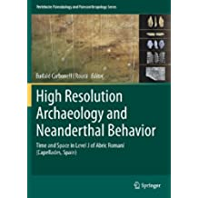 High Resolution Archaeology and Neanderthal Behavior: Time and Space in Level J of Abric Romaní (Capellades, Spain) (Vertebrate Paleobiology and Paleoanthropology) (English Edition)