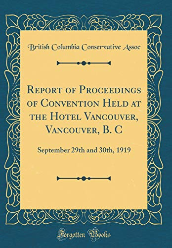 Report of Proceedings of Convention Held at the Hotel Vancouver, Vancouver, B. C: September 29th and 30th, 1919 (Classic Reprint) por British Columbia Conservative Assoc