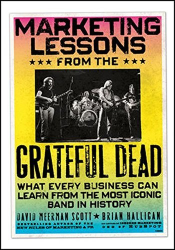 Marketing Lessons from the Grateful Dead: What Every Business Can Learn from the Most Iconic Band in History by David Meerman Scott (2010-08-02)