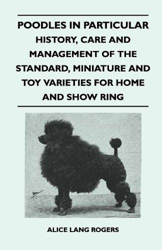 Poodles In Particular - History, Care And Management Of The Standard, Miniature And Toy Varieties For Home And Show Ring by Alice Lang Rogers (2010-11-22)