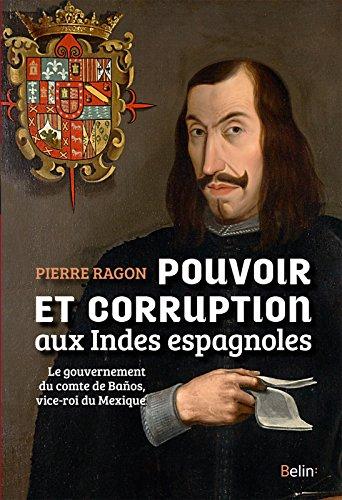 Pouvoir et corruption aux Indes espagnoles: Le gouvernement du comte de Baños, vice-roi du Mexique (Histoire) par Pierre Ragon