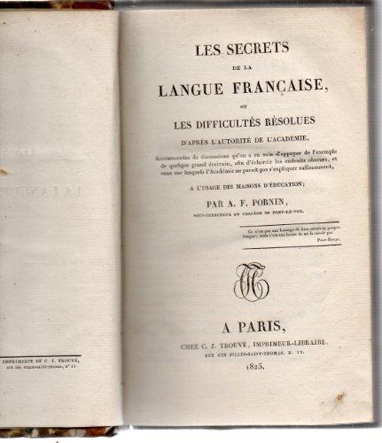 Les Secrets de la langue française, ou les Difficultés résolues d'après l'autorité de l'Académie, accompagnées de discussions qu'on a eu soin d'appuyer de l'exemple de quelque grand écrivain afin d'éclaircir les endroits obscurs... à l'usage des maisons d'éducation, par A.-F. Pornin