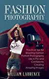 Fashion Photography: Practical Tips for Shooting Fashion Portrait Photography Like A Pro and Confidently Creating Amazing Images (Posing, Lighting, Photography Technique, Art, Beginner's Guide)
