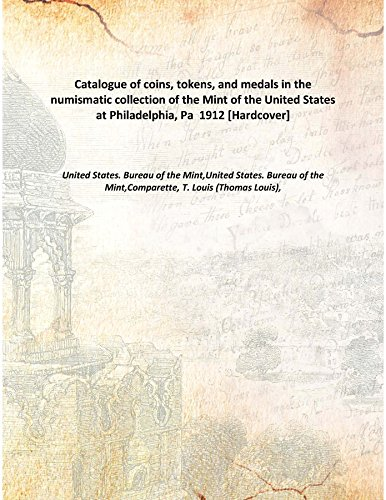 Catalogue of coins, tokens, and medals in the numismatic collection of the Mint of the United States at Philadelphia, Pa 1912 [Hardcover] -