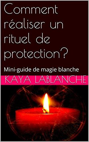 Comment réaliser un rituel de protection?: Mini-guide de magie blanche par Kaya LaBlanche