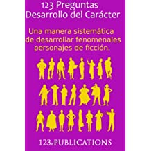 123 Preguntas Desarrollo del Carácter: Una manera sistemática de desarrollar fenomenales personajes de ficción. (123 (Español)) (Spanish Edition)