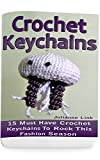 Crochet Keychains: 15 Must Have Crochet Keychains To Rock This Fashion Season: (Crochet Accessories, Crochet Patterns, Crochet Books, Easy Crocheting)