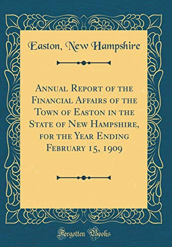 Annual Report of the Financial Affairs of the Town of Easton in the State of New Hampshire, for the Year Ending February 15, 1909 (Classic Reprint)