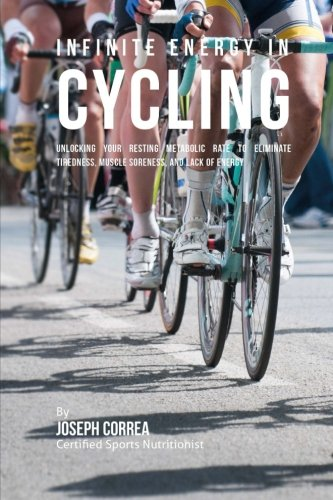 Infinite Energy in Cycling: Unlocking Your Resting Metabolic Rate to Eliminate Tiredness, Muscle Soreness, and Lack of Energy por Joseph Correa (Certified Sports Nutritionist)