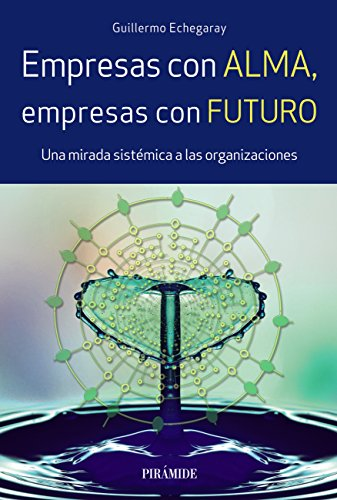 Empresas con alma, empresas con futuro: Una mirada sistémica a las organizaciones (Empresa y Gestión) (Spanish Edition)