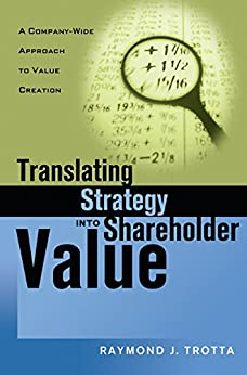 Translating Strategy into Shareholder Value: A Company-Wide Approach to Value Creation de [TROTTA, Raymond J.]